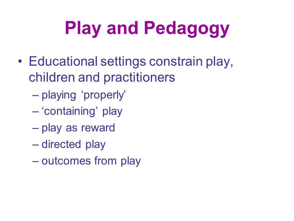 Play and Pedagogy Educational settings constrain play, children and practitioners –playing properly –containing play –play as reward –directed play –outcomes from play