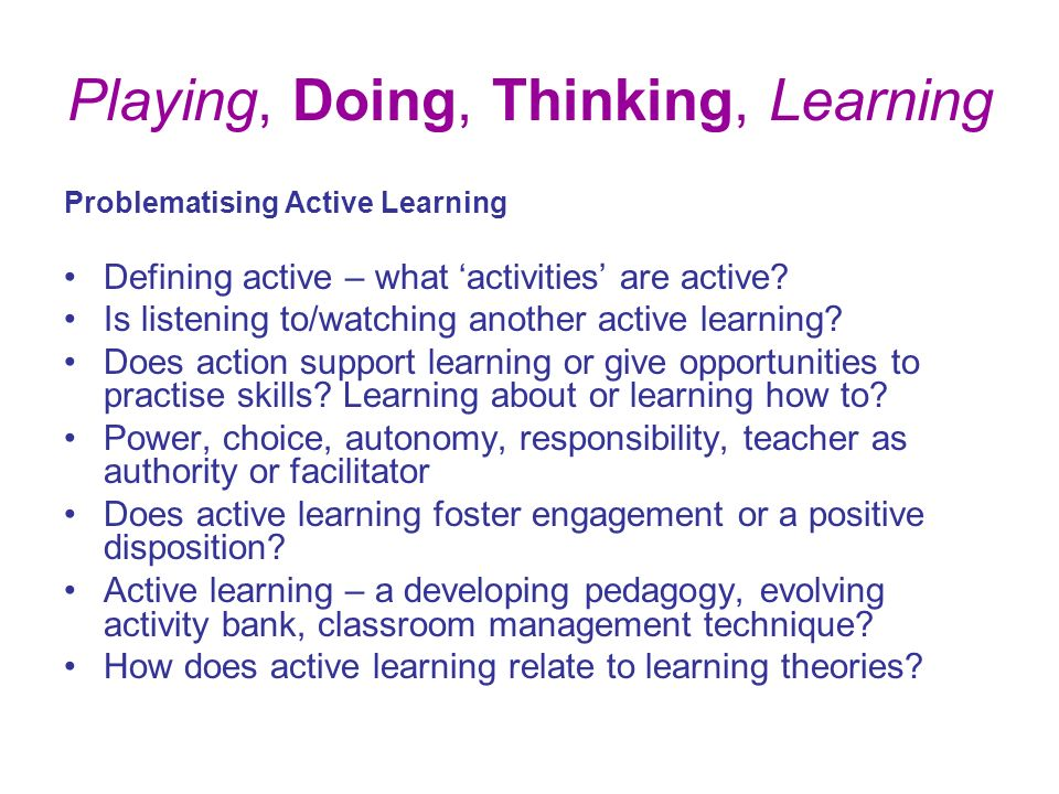 Playing, Doing, Thinking, Learning Problematising Active Learning Defining active – what activities are active.