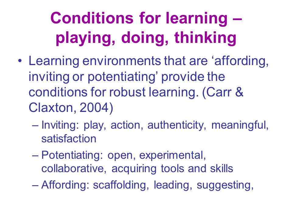 Conditions for learning – playing, doing, thinking Learning environments that are affording, inviting or potentiating provide the conditions for robust learning.