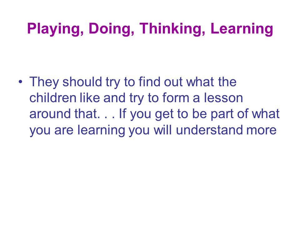 Playing, Doing, Thinking, Learning Problem solving Finding out Counting, classifying, matching Communicating Experimenting