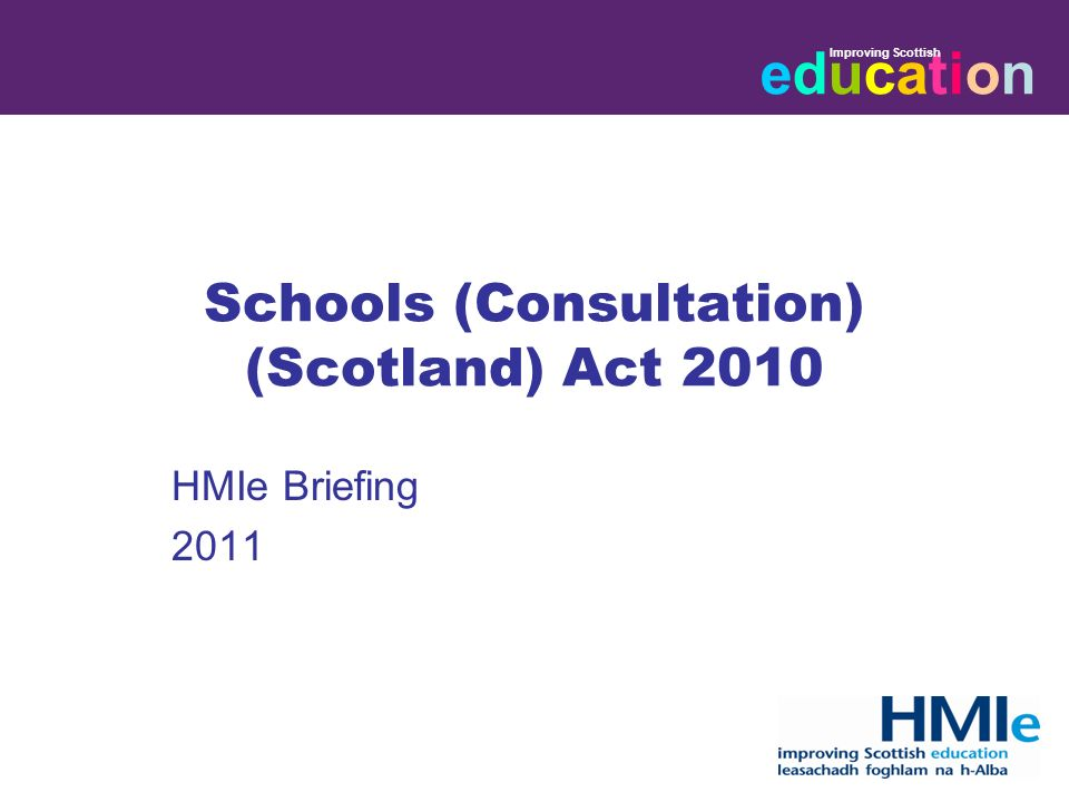 educationeducation Improving Scottish HM Inspectorate of Education Schools (Consultation) (Scotland) Act 2010 HMIe Briefing 2011