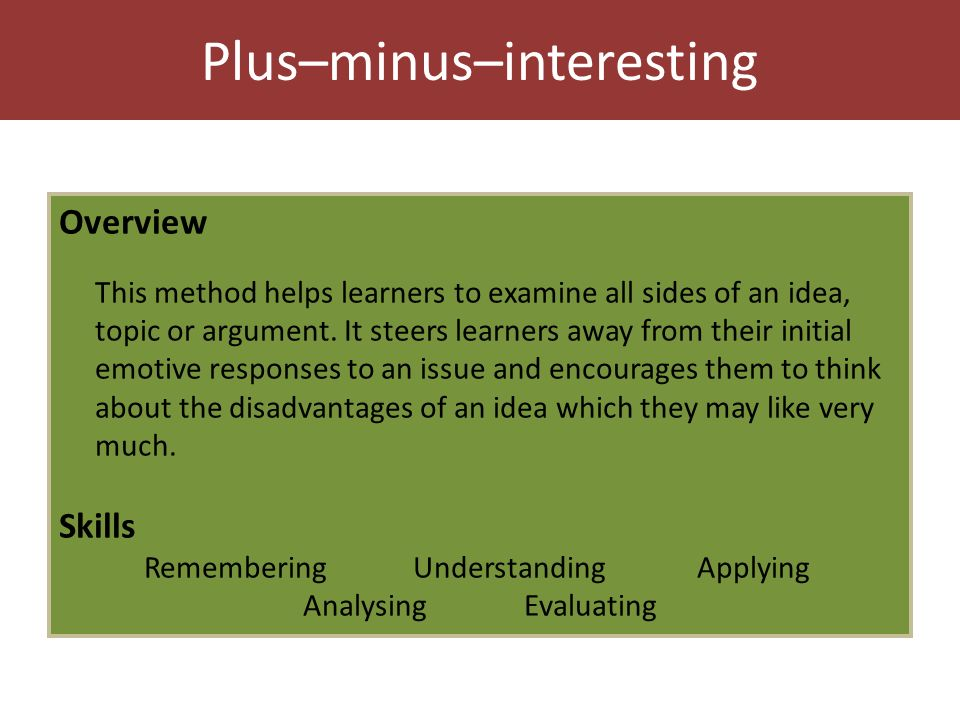 Plus–minus–interesting Overview This method helps learners to examine all sides of an idea, topic or argument.