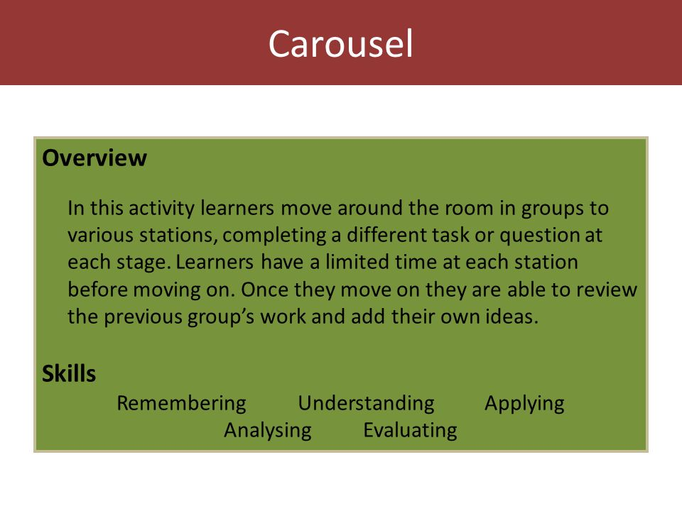 Carousel Overview In this activity learners move around the room in groups to various stations, completing a different task or question at each stage.