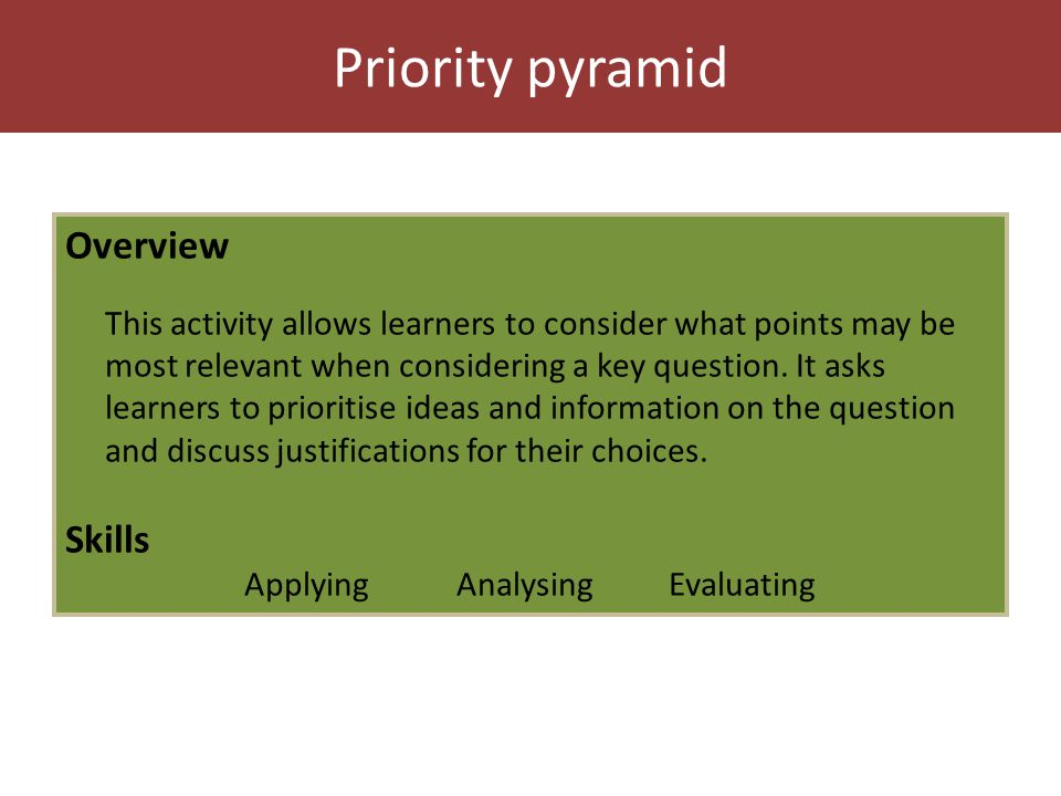 Priority pyramid Overview This activity allows learners to consider what points may be most relevant when considering a key question.