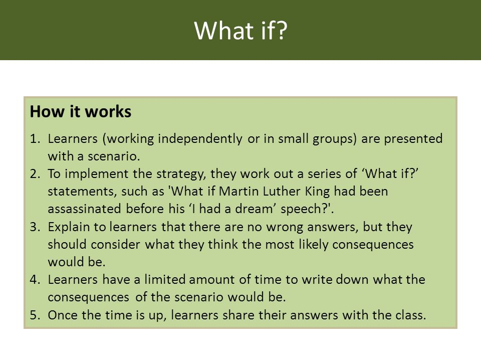 What if? How it works 1.Learners (working independently or in small groups) are presented with a scenario. 2.To implement the strategy, they work out