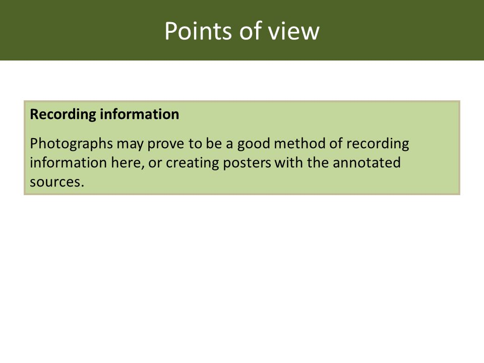 Points of view Recording information Photographs may prove to be a good method of recording information here, or creating posters with the annotated sources.