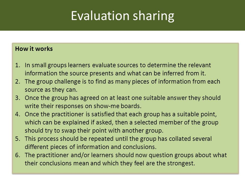 Evaluation sharing How it works 1.In small groups learners evaluate sources to determine the relevant information the source presents and what can be inferred from it.