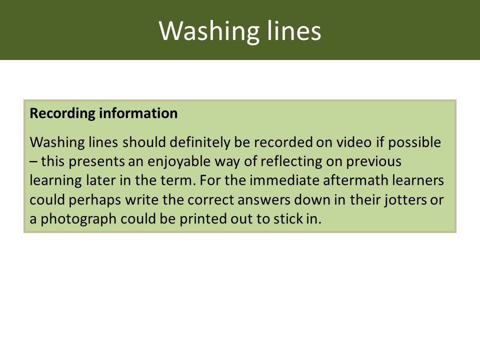 Washing lines Recording information Washing lines should definitely be recorded on video if possible – this presents an enjoyable way of reflecting on previous learning later in the term.
