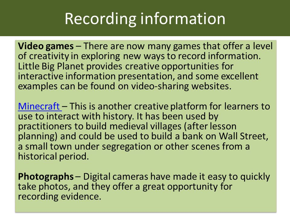 Recording information Video games – There are now many games that offer a level of creativity in exploring new ways to record information.