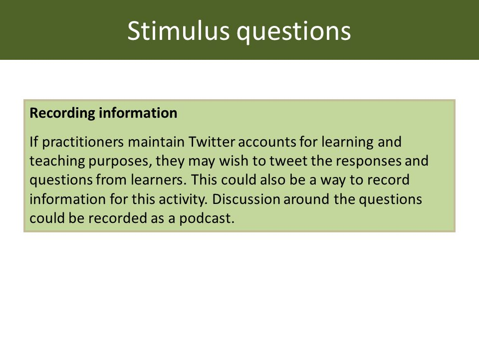 Stimulus questions Recording information If practitioners maintain Twitter accounts for learning and teaching purposes, they may wish to tweet the responses and questions from learners.