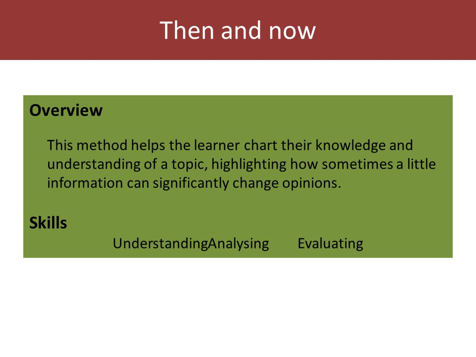 Then and now Overview This method helps the learner chart their knowledge and understanding of a topic, highlighting how sometimes a little information can significantly change opinions.