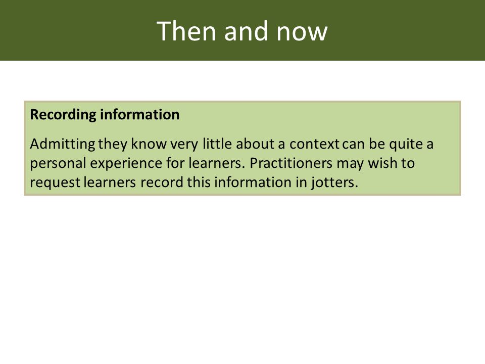 Then and now Recording information Admitting they know very little about a context can be quite a personal experience for learners.