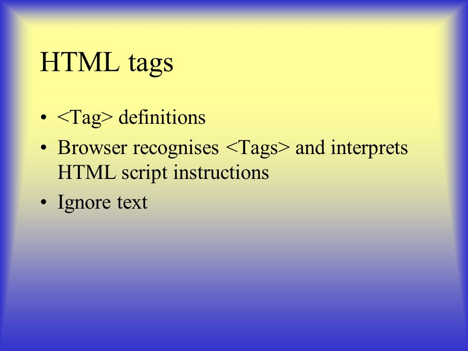 HTML tags definitions Browser recognises and interprets HTML script instructions Ignore text