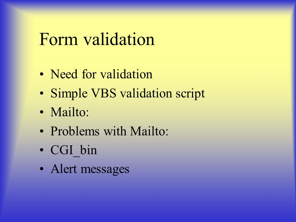 Form validation Need for validation Simple VBS validation script Mailto: Problems with Mailto: CGI_bin Alert messages