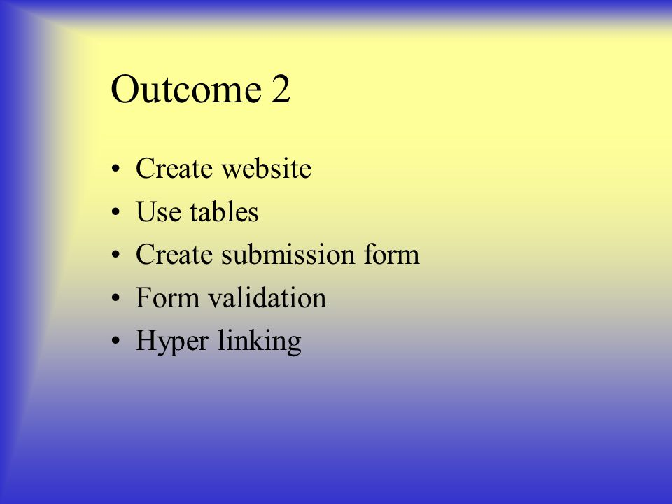 Outcome 2 Create website Use tables Create submission form Form validation Hyper linking