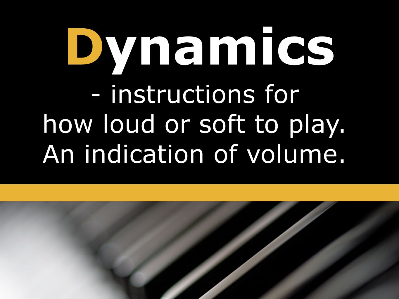 Dynamics - instructions for how loud or soft to play. An indication of volume.