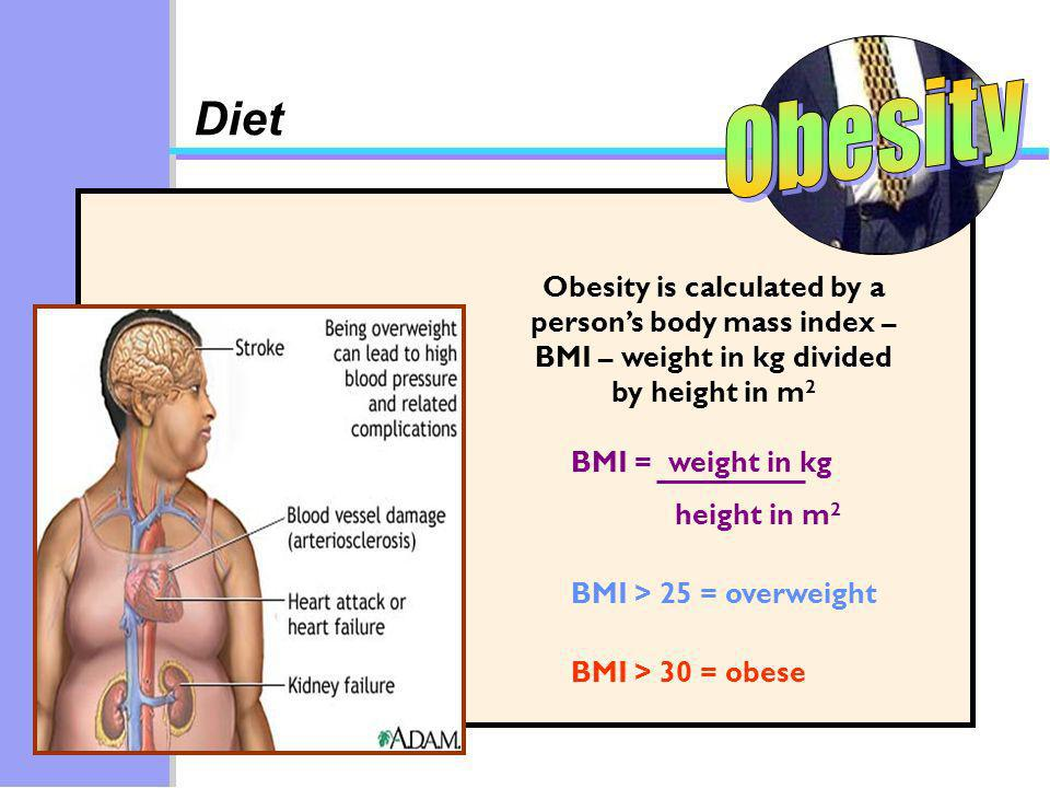 Obesity is calculated by a persons body mass index – BMI – weight in kg divided by height in m 2 BMI > 25 = overweight BMI = weight in kg height in m 2 BMI > 30 = obese Diet