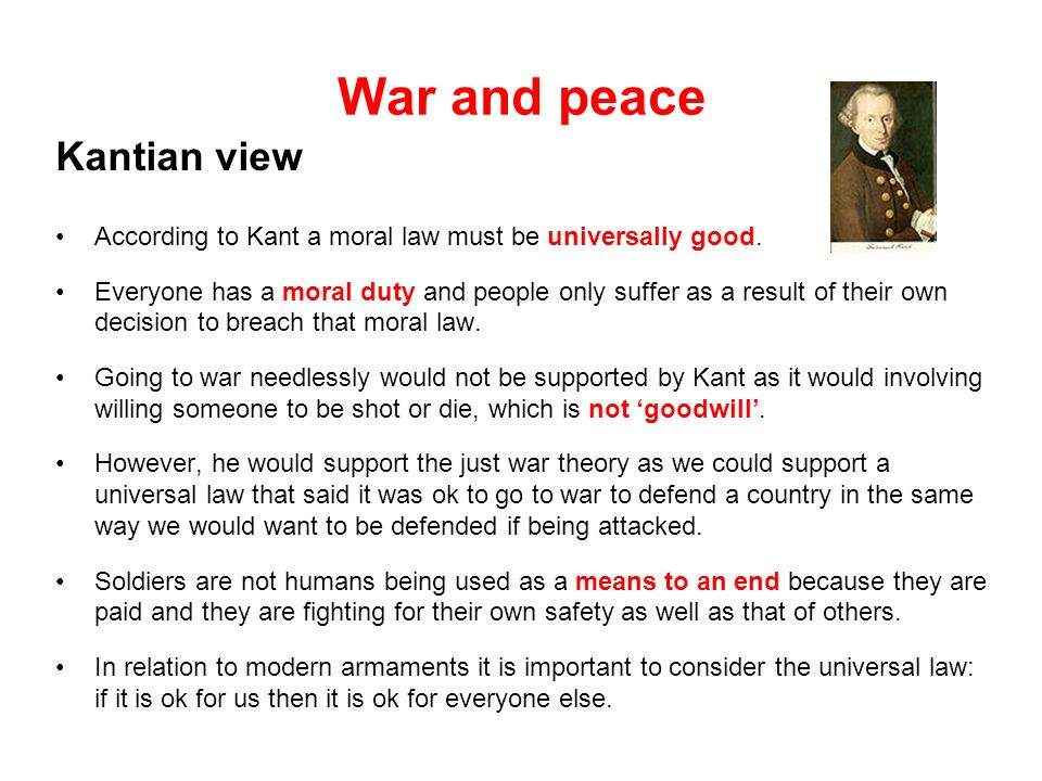 War and peace Kantian view According to Kant a moral law must be universally good. Everyone has a moral duty and people only suffer as a result of the