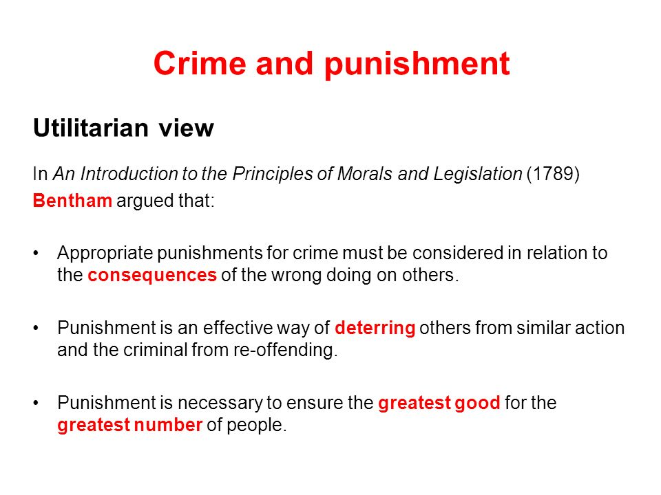 Crime and punishment Utilitarian view In An Introduction to the Principles of Morals and Legislation (1789) Bentham argued that: Appropriate punishmen