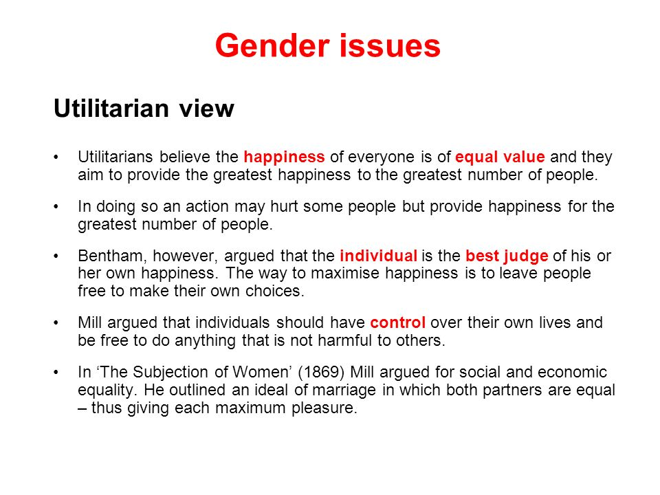 Gender issues Utilitarian view Utilitarians believe the happiness of everyone is of equal value and they aim to provide the greatest happiness to the