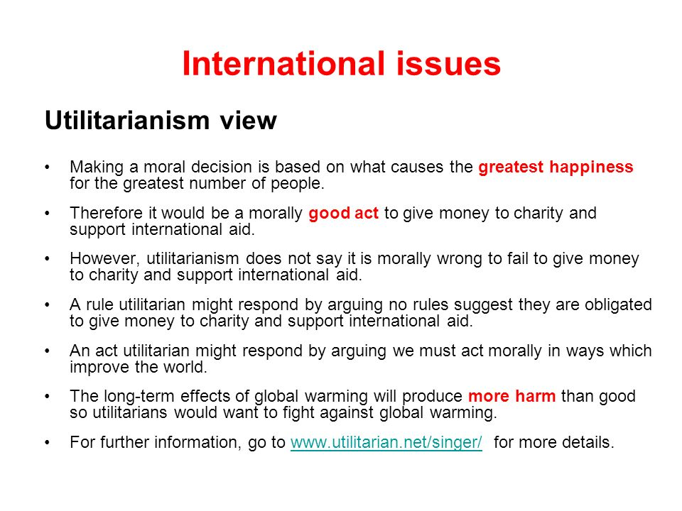 International issues Utilitarianism view Making a moral decision is based on what causes the greatest happiness for the greatest number of people. The