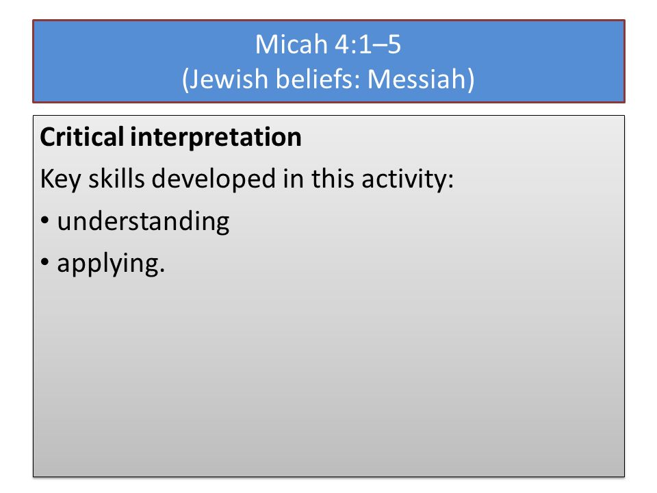 Micah 4:1–5 (Jewish beliefs: Messiah) Critical interpretation Key skills developed in this activity: understanding applying.