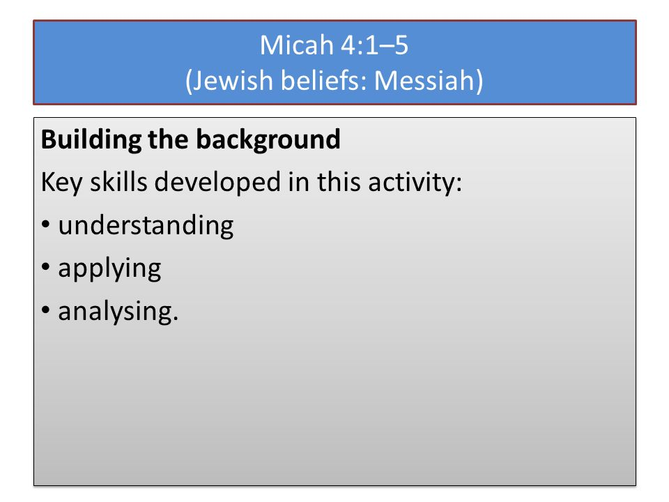 Micah 4:1–5 (Jewish beliefs: Messiah) Building the background Key skills developed in this activity: understanding applying analysing.