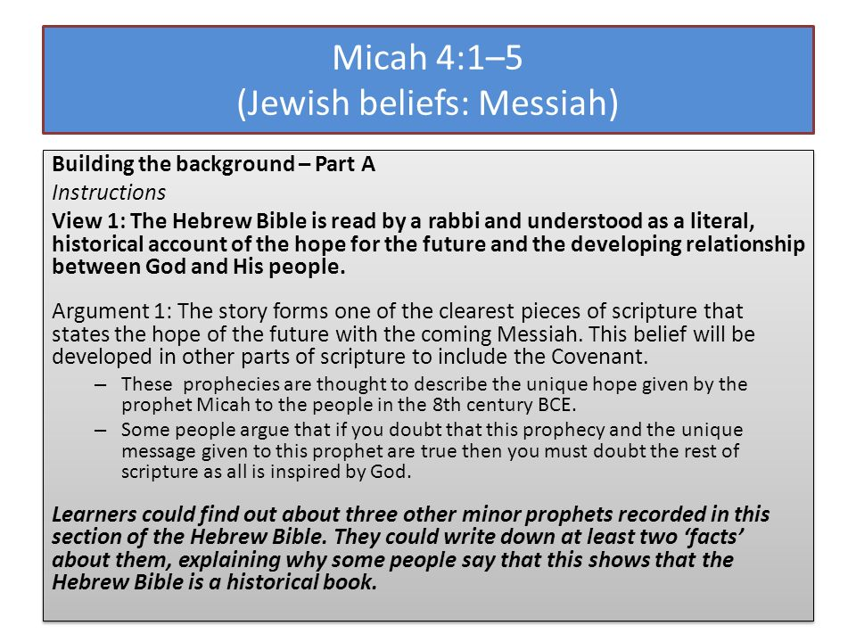 Micah 4:1–5 (Jewish beliefs: Messiah) Building the background – Part A Instructions View 1: The Hebrew Bible is read by a rabbi and understood as a li