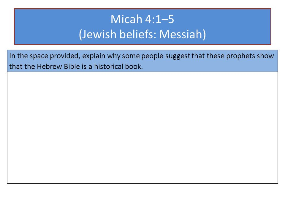 Micah 4:1–5 (Jewish beliefs: Messiah) In the space provided, explain why some people suggest that these prophets show that the Hebrew Bible is a historical book.