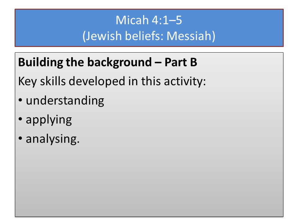 Micah 4:1–5 (Jewish beliefs: Messiah) Building the background – Part B Key skills developed in this activity: understanding applying analysing.