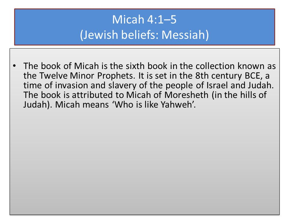 Micah 4:1–5 (Jewish beliefs: Messiah) The book of Micah is the sixth book in the collection known as the Twelve Minor Prophets. It is set in the 8th c
