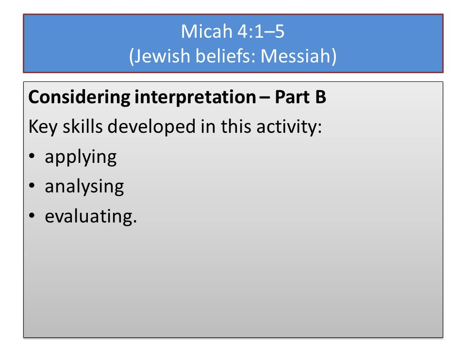 Micah 4:1–5 (Jewish beliefs: Messiah) Considering interpretation – Part B Key skills developed in this activity: applying analysing evaluating.