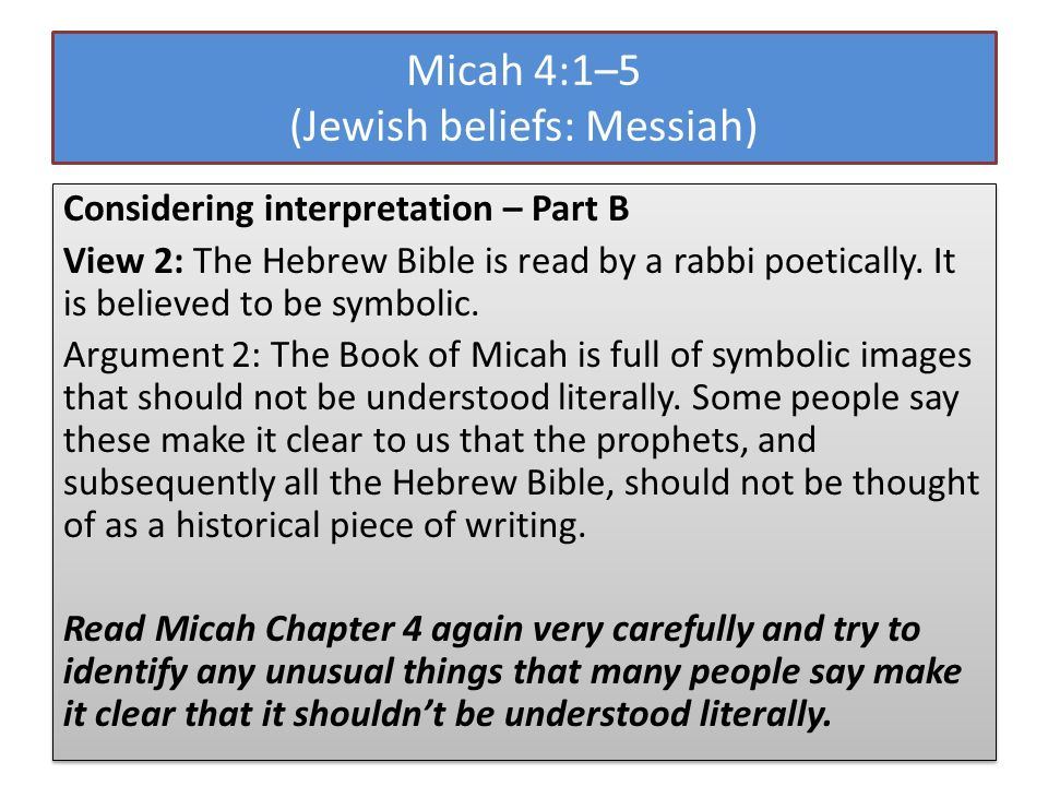 Micah 4:1–5 (Jewish beliefs: Messiah) Considering interpretation – Part B View 2: The Hebrew Bible is read by a rabbi poetically. It is believed to be