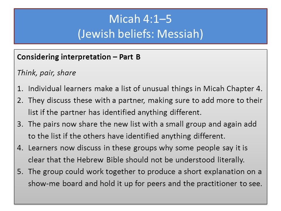 Micah 4:1–5 (Jewish beliefs: Messiah) Considering interpretation – Part B Think, pair, share 1.Individual learners make a list of unusual things in Micah Chapter 4.