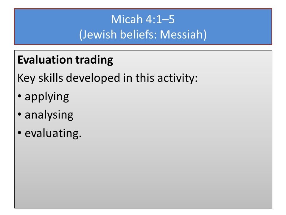 Micah 4:1–5 (Jewish beliefs: Messiah) Evaluation trading Key skills developed in this activity: applying analysing evaluating.