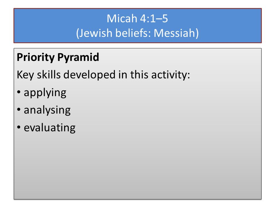 Micah 4:1–5 (Jewish beliefs: Messiah) Priority Pyramid Key skills developed in this activity: applying analysing evaluating Priority Pyramid Key skill