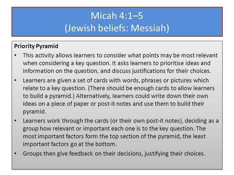 Micah 4:1–5 (Jewish beliefs: Messiah) Priority Pyramid This activity allows learners to consider what points may be most relevant when considering a key question.