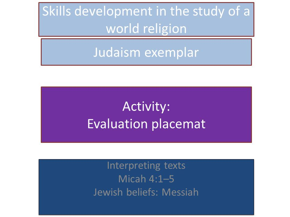 Skills development in the study of a world religion Interpreting texts Micah 4:1–5 Jewish beliefs: Messiah Interpreting texts Micah 4:1–5 Jewish beliefs: Messiah Judaism exemplar Activity: Evaluation placemat