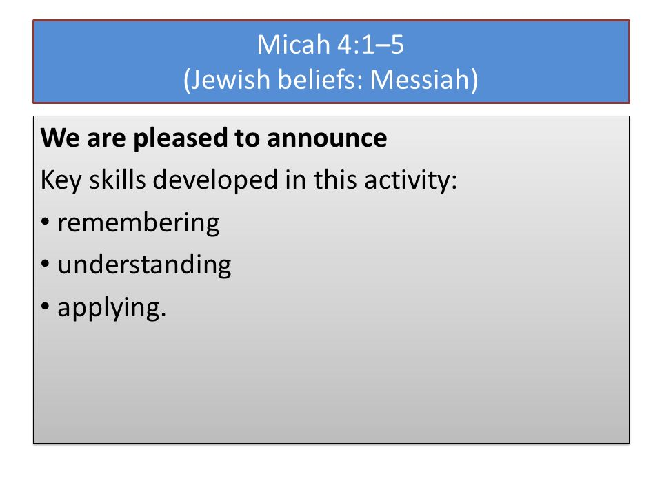 Micah 4:1–5 (Jewish beliefs: Messiah) We are pleased to announce Key skills developed in this activity: remembering understanding applying.