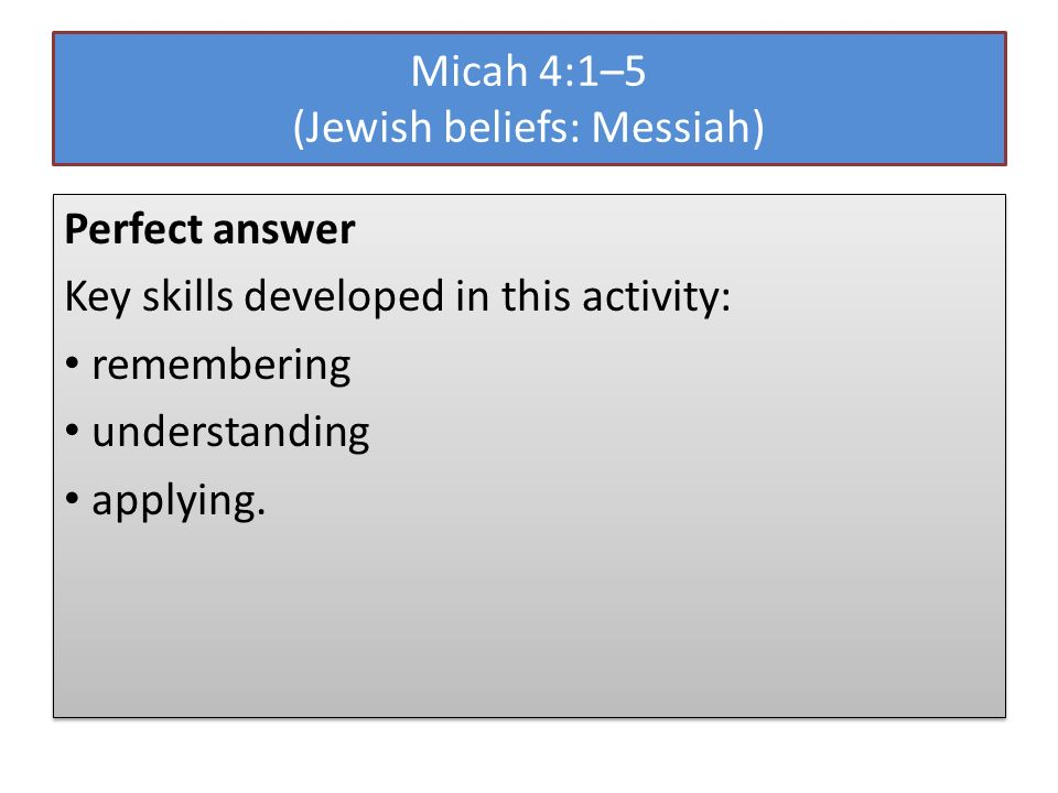 Micah 4:1–5 (Jewish beliefs: Messiah) Perfect answer Key skills developed in this activity: remembering understanding applying. Perfect answer Key ski