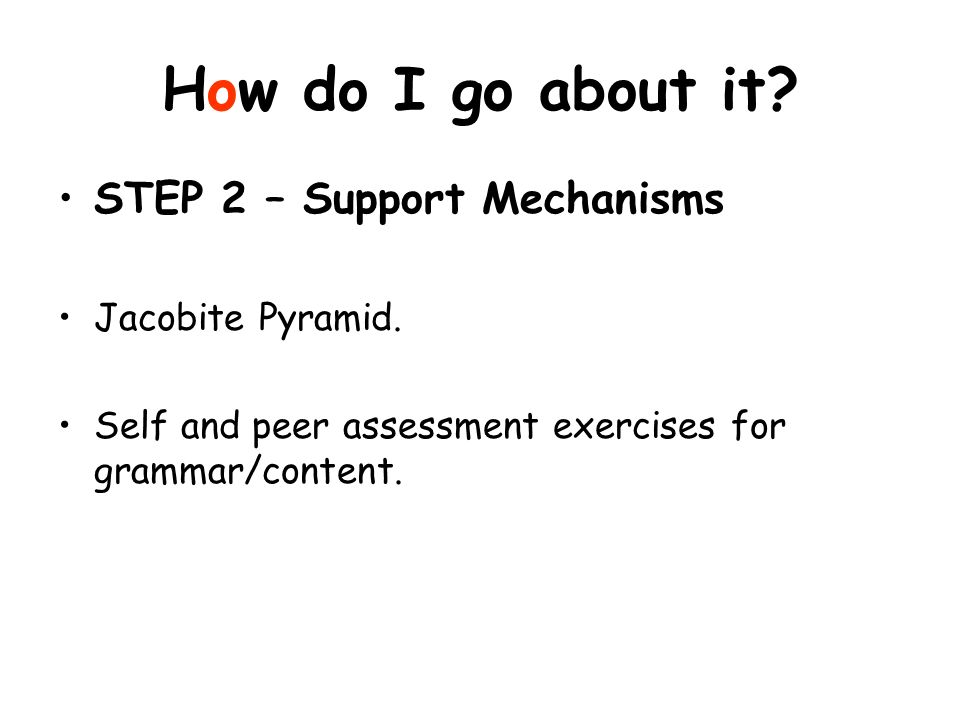 How do I go about it? STEP 2 – Support Mechanisms Jacobite Pyramid. Self and peer assessment exercises for grammar/content.