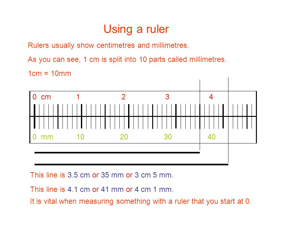 Using a ruler Rulers usually show centimetres and millimetres.