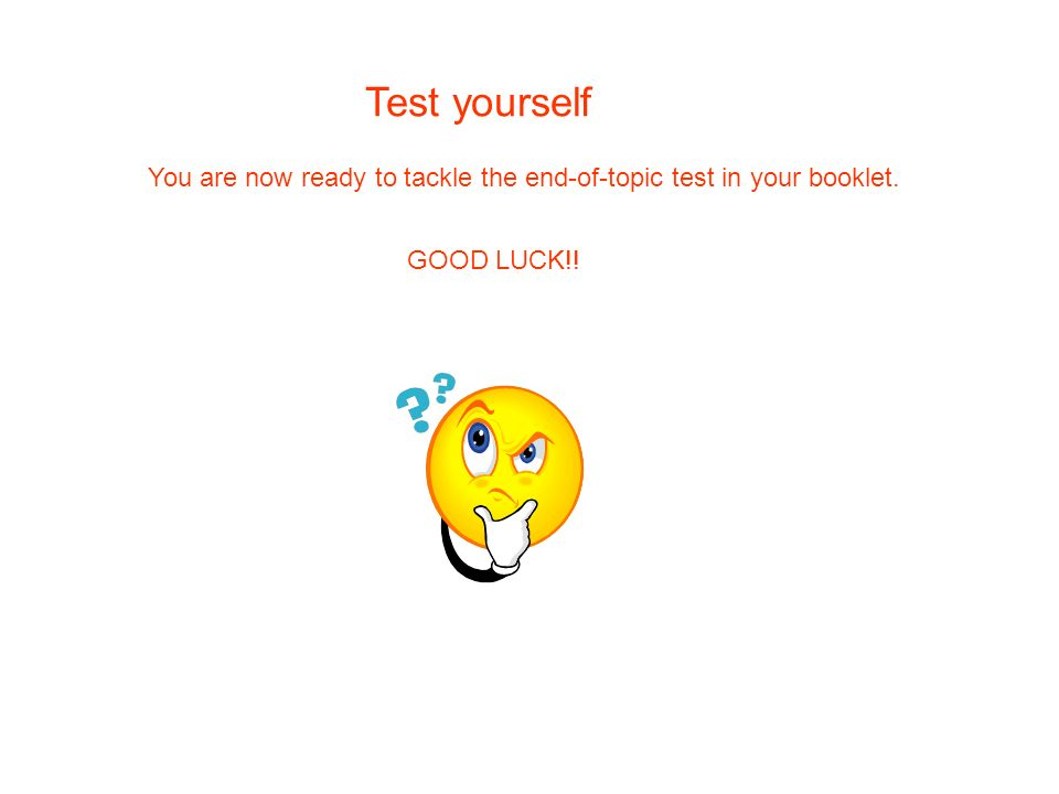 Test yourself You are now ready to tackle the end-of-topic test in your booklet. GOOD LUCK!!