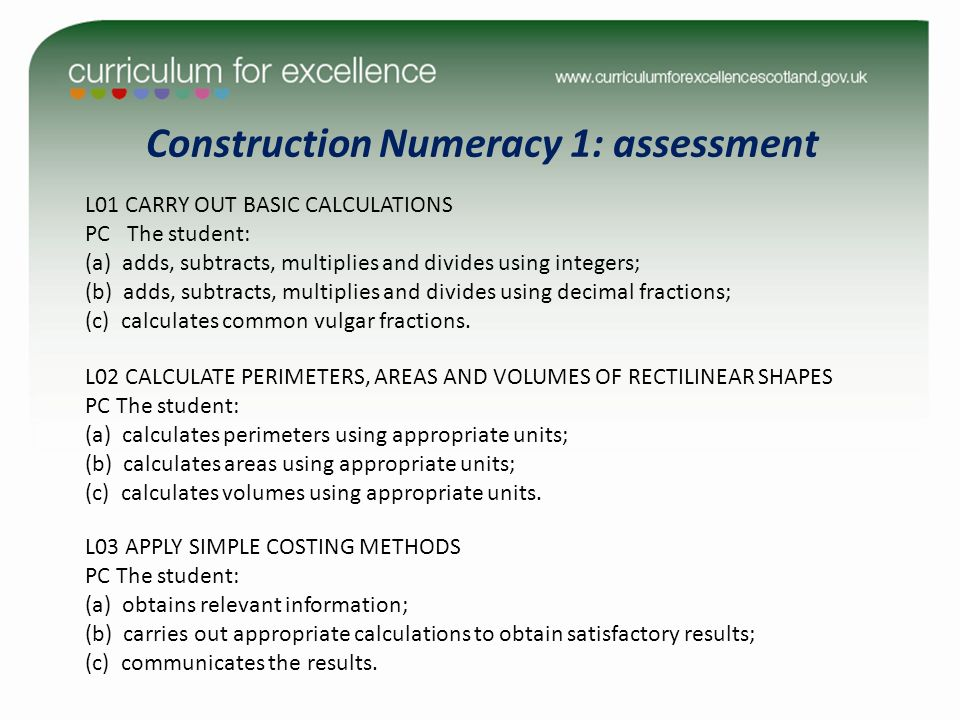 Construction Numeracy 1: assessment L01 CARRY OUT BASIC CALCULATIONS PC The student: (a) adds, subtracts, multiplies and divides using integers; (b) adds, subtracts, multiplies and divides using decimal fractions; (c) calculates common vulgar fractions.