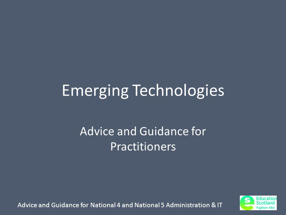 Advice and Guidance for National 4 and National 5 Administration & IT Emerging Technologies Advice and Guidance for Practitioners
