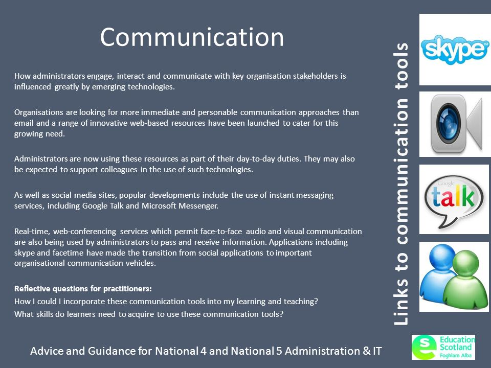 Advice and Guidance for National 4 and National 5 Administration & IT Communication How administrators engage, interact and communicate with key organisation stakeholders is influenced greatly by emerging technologies.