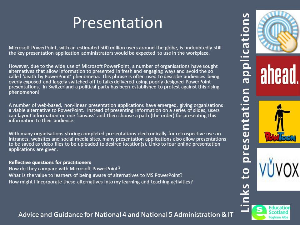 Advice and Guidance for National 4 and National 5 Administration & IT Presentation Microsoft PowerPoint, with an estimated 500 million users around the globe, is undoubtedly still the key presentation application administrators would be expected to use in the workplace.