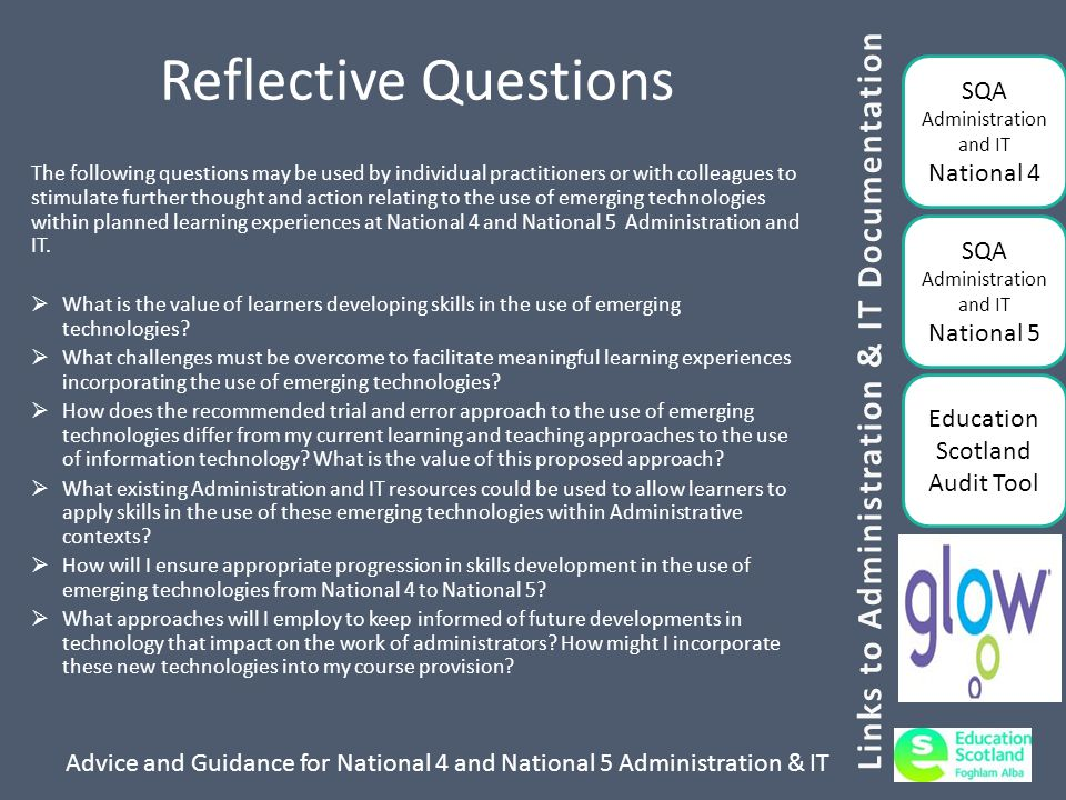 Advice and Guidance for National 4 and National 5 Administration & IT Reflective Questions The following questions may be used by individual practitioners or with colleagues to stimulate further thought and action relating to the use of emerging technologies within planned learning experiences at National 4 and National 5 Administration and IT.