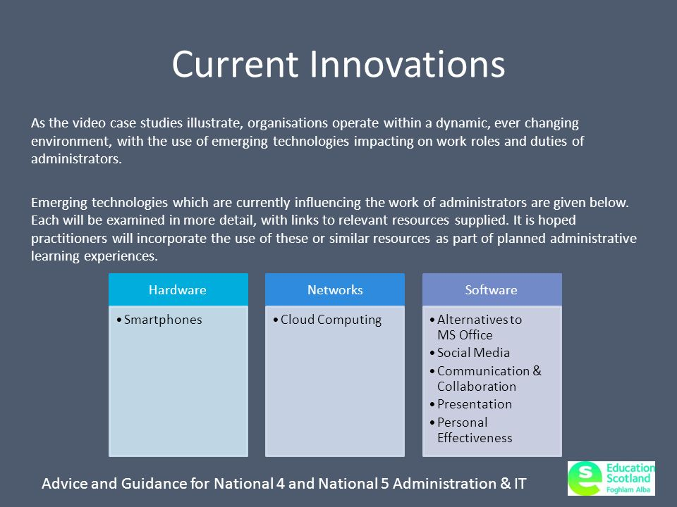 Advice and Guidance for National 4 and National 5 Administration & IT Current Innovations As the video case studies illustrate, organisations operate within a dynamic, ever changing environment, with the use of emerging technologies impacting on work roles and duties of administrators.