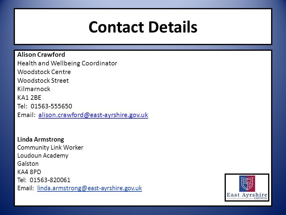 Contact Details Alison Crawford Health and Wellbeing Coordinator Woodstock Centre Woodstock Street Kilmarnock KA1 2BE Tel: 01563-555650 Email: alison.crawford@east-ayrshire.gov.ukalison.crawford@east-ayrshire.gov.uk Linda Armstrong Community Link Worker Loudoun Academy Galston KA4 8PD Tel: 01563-820061 Email: linda.armstrong@east-ayrshire.gov.uk